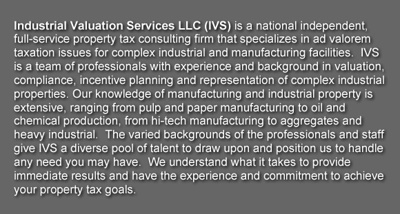 Industrial Valuation Services LLC (IVS) is a national independent, full-service property tax consulting firm that specializes in ad valorem taxation issues for complex industrial and manufacturing facilities.  IVS is a team of professionals with experience and background in valuation, compliance, incentive planning and representation of complex industrial properties. Our knowledge of manufacturing and industrial property is extensive, ranging from pulp and paper manufacturing to oil and chemical production, from hi-tech manufacturing to aggregates and heavy industrial.  The varied backgrounds of the professionals and staff give IVS a diverse pool of talent to draw upon and position us to handle any need you may have.  We understand what it takes to provide immediate results and have the experience and commitment to achieve your property tax goals.